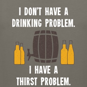 I Dont Have A Drinking Problem 01 - Men's Premium Tank