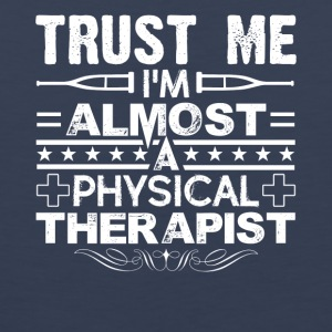 Trust Me I'm Almost A Physical Therapist Shirt - Men's Premium Tank