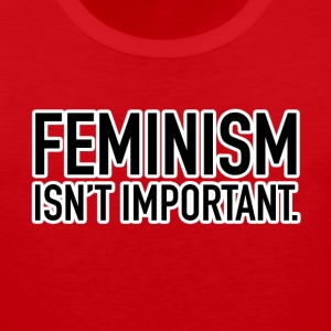 FEMINISM ISN T IMPORTANT - Men's Premium Tank