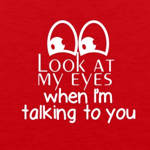 Look at my eyes when I'm talking to you - Men's Premium Tank
