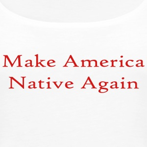 Make America Native Again - Women's Premium Tank Top