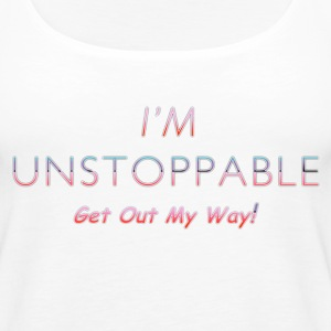 I'm Unstoppable Get Out MY Way - Women's Premium Tank Top