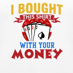 I Bought This Shirt With Your Money - Women's Premium Tank Top