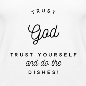 Trust God Trust Yourself Do Dishes - Women's Premium Tank Top