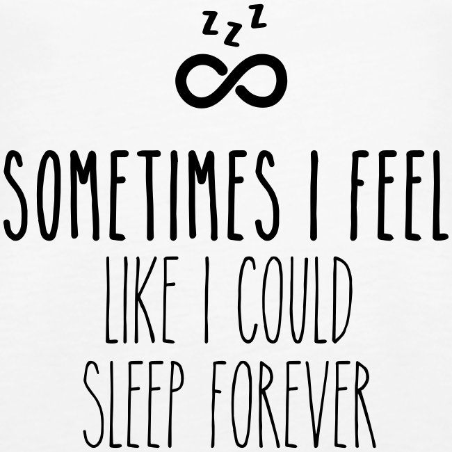 Sometimes I feel like I could sleep forever