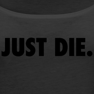 JUST DIE. - Women's Premium Tank Top