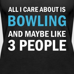 All I Care About is Bowling and Mayble Like 3 Peop - Women's Premium Tank Top