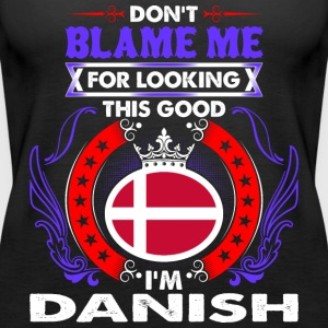Dont Blame Me For Looking This Good Im Danish - Women's Premium Tank Top