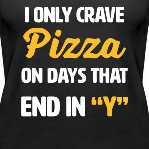 I Only Crave Pizza on Days that end in Y | funny - Women's Premium Tank Top