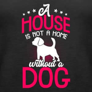A house is not a home without a dog - Women's Premium Tank Top