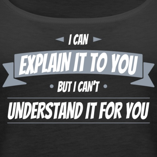 I can explain it to you but i cant understand ...
