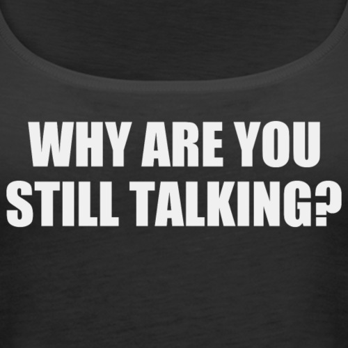 Why are you still talking?