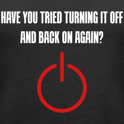 Have you tried turning it off and back on again