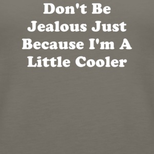 Don t Be Jealous Just Because I m A Little Cooler - Women's Premium Tank Top