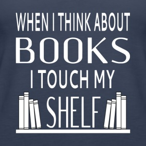 When I Think About Books I Touch My Shelf - Women's Premium Tank Top