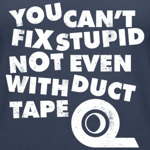 YOU CAN 039 T FIX STUPID NOT EVEN WITH DUCT TAPE T - Women's Premium Tank Top