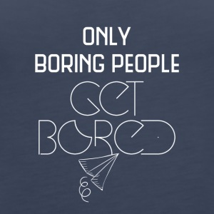 Only boring people get bored - Women's Premium Tank Top