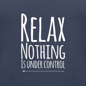 Relax nothing is under control - Women's Premium Tank Top
