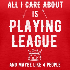 All I care about is playing league and maybe 4 peo - Women's Premium Tank Top