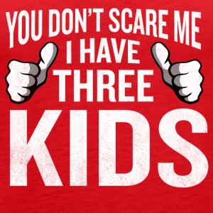 You Don't Scare Me I Have 3 Kids Funny Father Gag - Women's Premium Tank Top