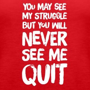 you may see me struggle but you will never see me - Women's Premium Tank Top