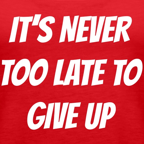 It's never too late to give up