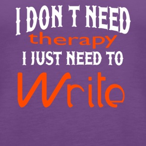 I Don't Need Therapy I Just Need To Write T Shirt - Women's Premium Tank Top