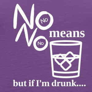 No means no but if I'm drunk - Women's Premium Tank Top