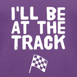 I'll be at the track - Women's Premium Tank Top