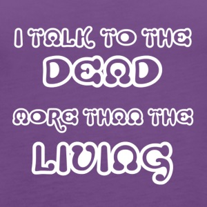 I TALK TO THE DEAD MORE THAN THE LIVING - Women's Premium Tank Top