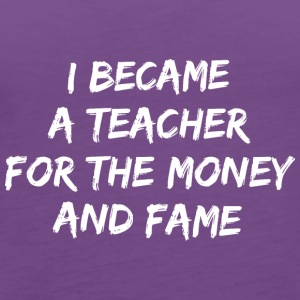 I became a teacher for the money and fame - Women's Premium Tank Top