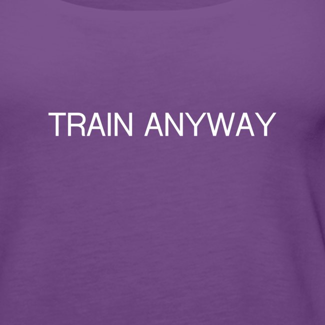 TRAIN ANYWAY