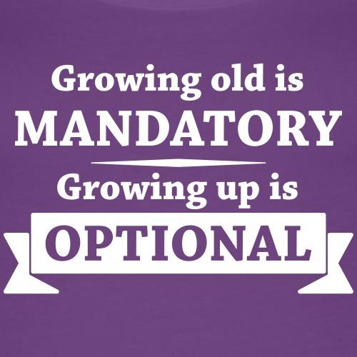 Growing old is mandatory - Growing up is optional