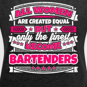 Women Are Created Equal Finest Become Bartenders - Women's Roll Cuff T-Shirt