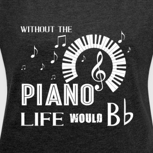 Without The Piano Life Would Bb T Shirt - Women´s Roll Cuff T-Shirt