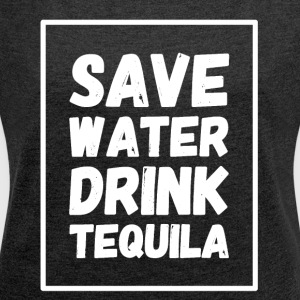 Save water drink tequila - Women's Roll Cuff T-Shirt