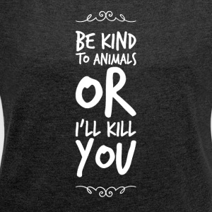 Be kind to animals or i'll kill you - Women's Roll Cuff T-Shirt