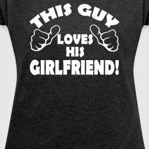 This Guy Loves His Girlfriend-Funny - Women´s Roll Cuff T-Shirt