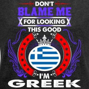 Dont Blame Me For Looking This Good Im Greek - Women´s Roll Cuff T-Shirt