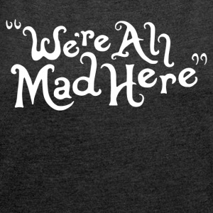 We re all Mad Here - Women´s Roll Cuff T-Shirt