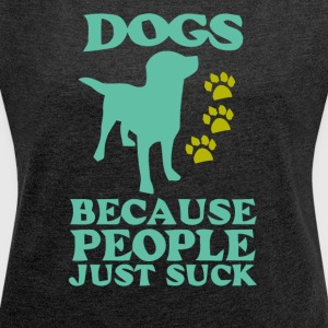 Dogs because people just suck - Women's Roll Cuff T-Shirt