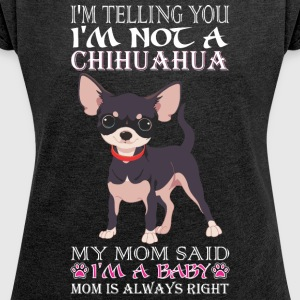 Im Telling You Im Not Chihuahua My Mom Said Baby - Women´s Roll Cuff T-Shirt