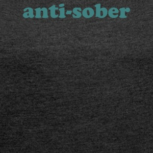 anti sober - Women's Roll Cuff T-Shirt