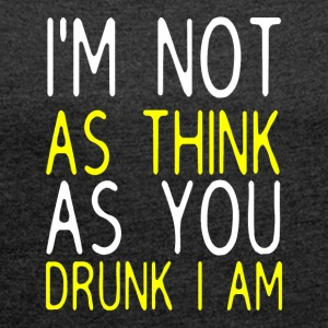I'm Not As Think As You Drunk I Am - Women´s Roll Cuff T-Shirt