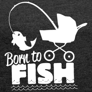 Born to fish - Women's Roll Cuff T-Shirt