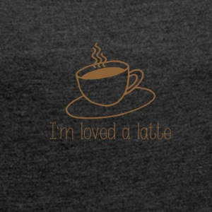 I'm loved a latte - Women's Roll Cuff T-Shirt