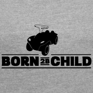 Born 2B Child - Born to be wild - Women's Roll Cuff T-Shirt