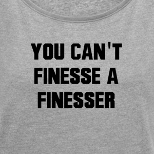 You Can't Finesse A Finesser - Women´s Roll Cuff T-Shirt