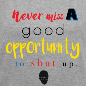 Never Miss a Good Opportunity to Shut up. - Women's Roll Cuff T-Shirt