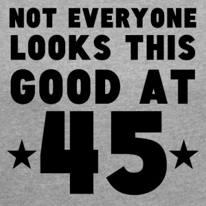 Not Everyone Looks This Good At 45 - Women's Roll Cuff T-Shirt